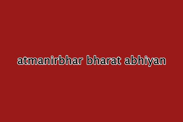 आत्मनिर्भर भारत अभियान योजना 2020 : आत्मनिर्भर भारत अभियान ऑनलाइन आवेदन